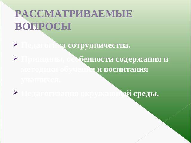 РАССМАТРИВАЕМЫЕ ВОПРОСЫ Педагогика сотрудничества. Принципы, особенности соде...