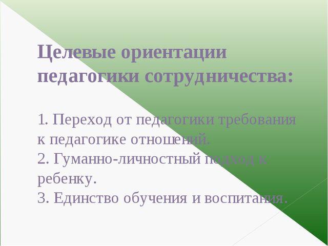 Целевые ориентации педагогики сотрудничества: 1. Переход от педагогики требо...