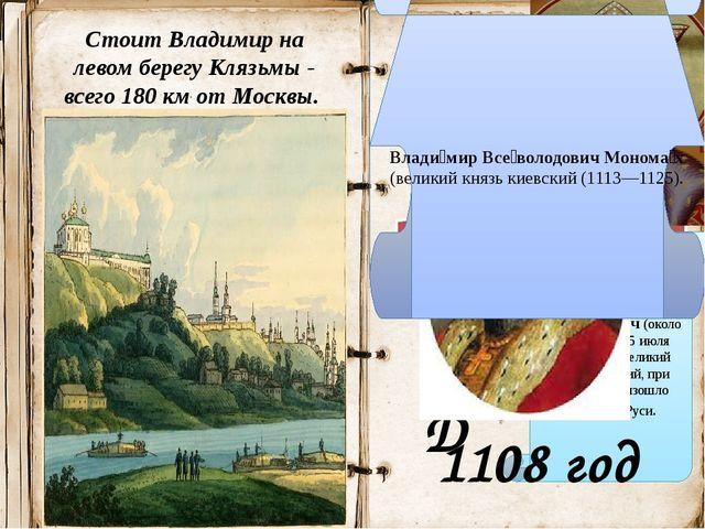 Стоит Владимир на левом берегу Клязьмы - всего 180 км от Москвы. Кем и когда...