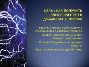 Задачи: Опытным путём получить электричество в домашних условиях Собрать элек