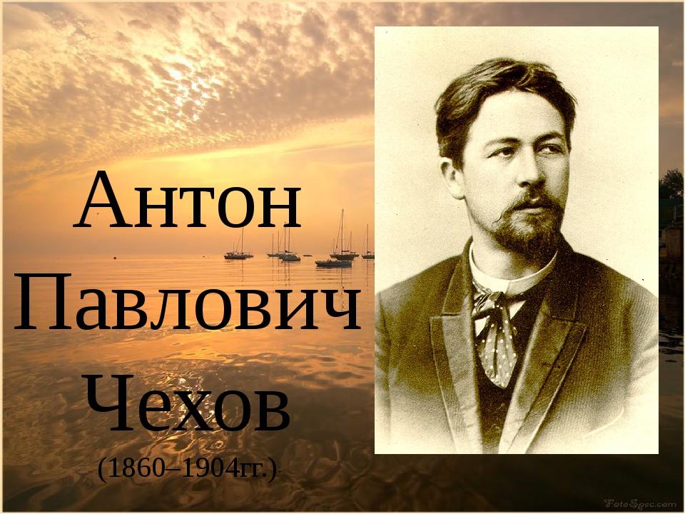 Антон Павлович Чехов (1860–1904гг.)