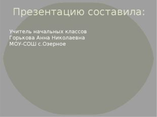 Презентацию составила: Учитель начальных классов Горькова Анна Николаевна МОУ