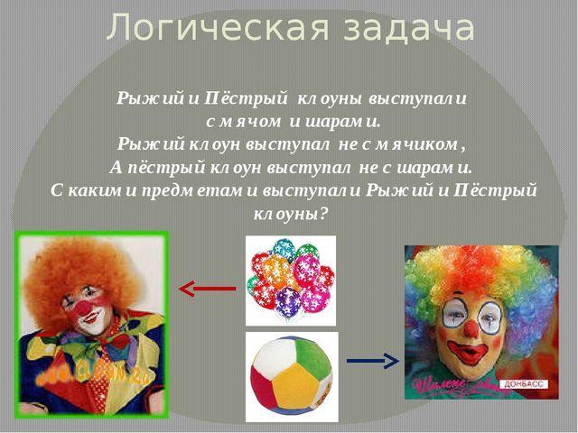 Логическая задача Рыжий и Пёстрый клоуны выступали с мячом и шарами. Рыжий кл...