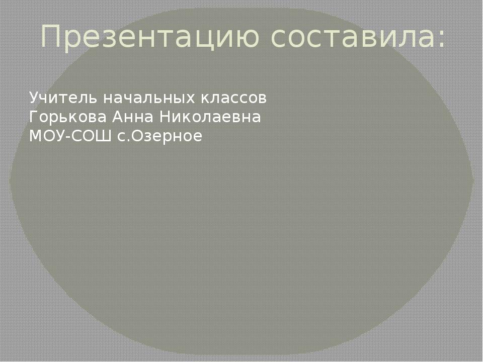 Презентацию составила: Учитель начальных классов Горькова Анна Николаевна МОУ...