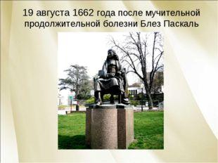 19 августа 1662 года после мучительной продолжительной болезни Блез Паскаль