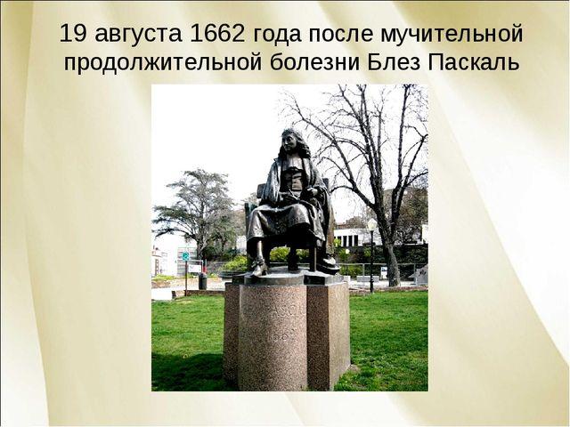 19 августа 1662 года после мучительной продолжительной болезни Блез Паскаль...