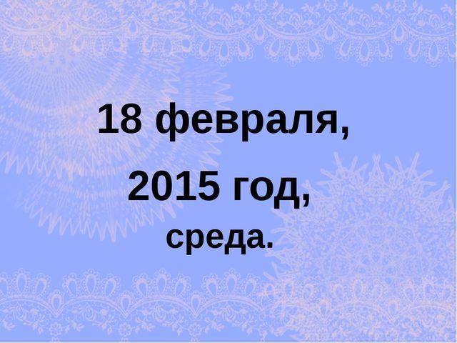 2015 год, 18 февраля, среда.