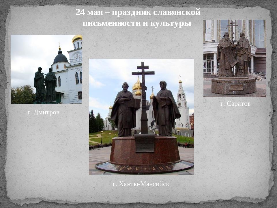 г. Ханты-Мансийск г. Саратов г. Дмитров 24 мая – праздник славянской письменн...
