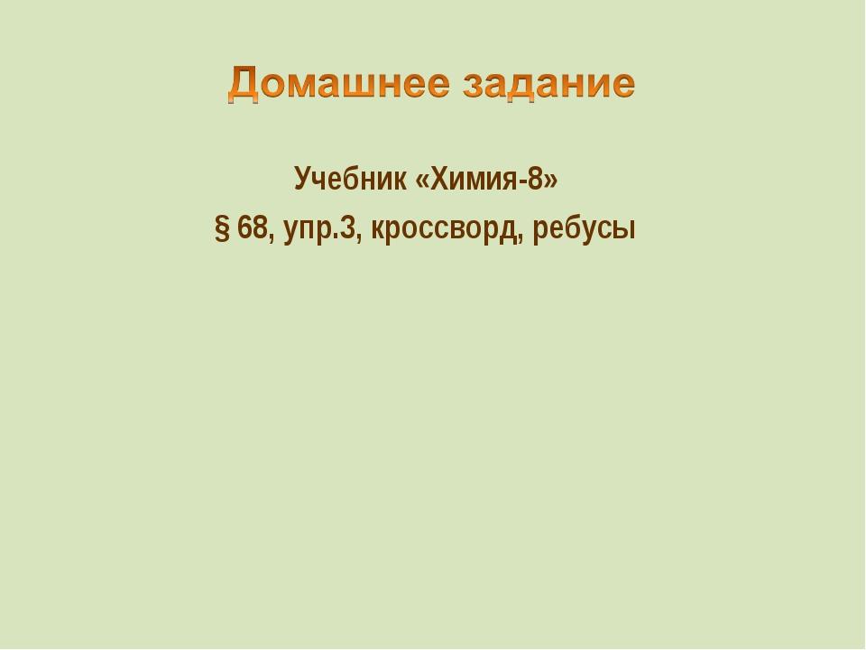 Учебник «Химия-8» § 68, упр.3, кроссворд, ребусы