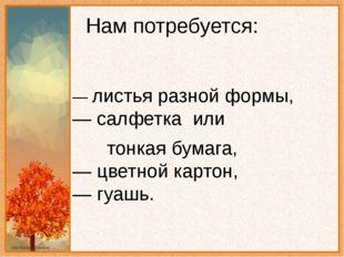 Нам потребуется: — листья разной формы, — салфетка или тонкая бумага, — цве