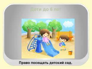 Дети до 6 лет Право посещать детский сад.