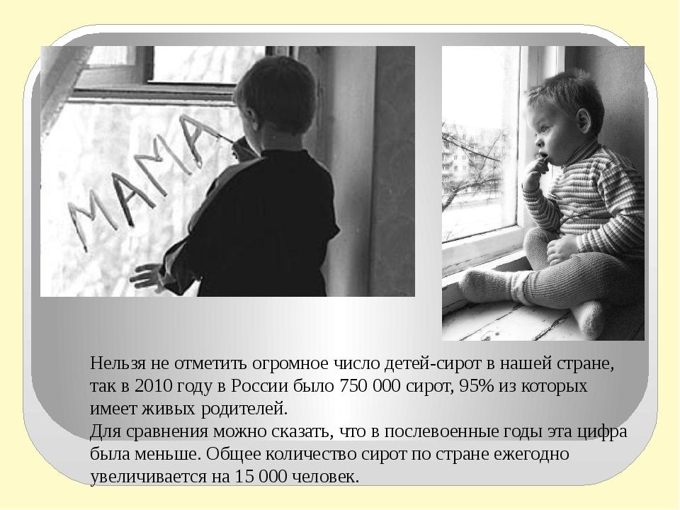 Нельзя не отметить огромное число детей-сирот в нашей стране, так в 2010 году...