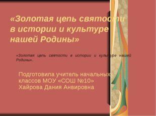 «Золотая цепь святости в истории и культуре нашей Родины» Подготовила учитель
