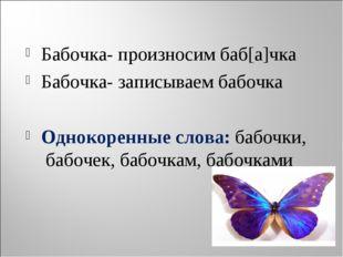 Бабочка- произносим баб[а]чка Бабочка- записываем бабочка Однокоренные слова: