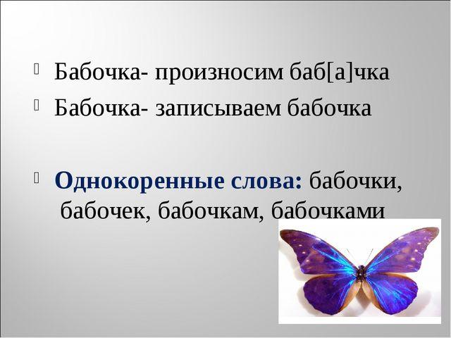 Бабочка- произносим баб[а]чка Бабочка- записываем бабочка Однокоренные слова:...
