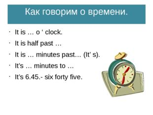Как говорим о времени. It is … o ' clock. It is half past … It is … minutes p