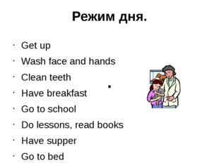 Режим дня. Get up Wash face and hands Clean teeth Have breakfast Go to school