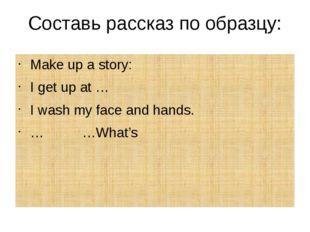 Составь рассказ по образцу: Make up a story: I get up at … I wash my face and