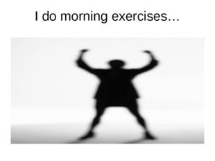 I do morning exercises…
