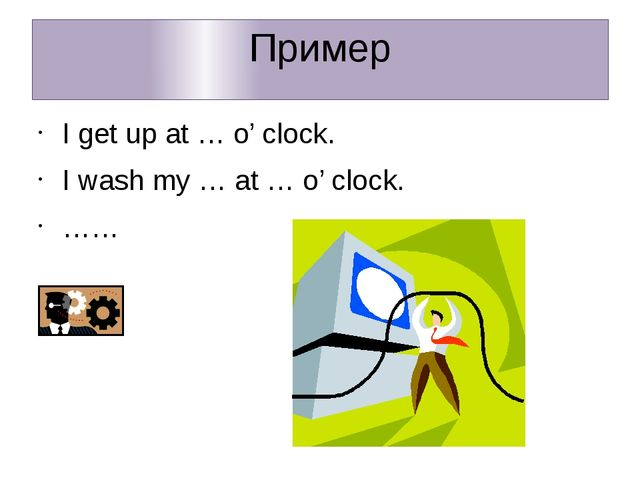Пример I get up at … o' clock. I wash my … at … o' clock. ……