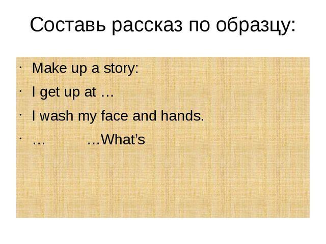 Составь рассказ по образцу: Make up a story: I get up at … I wash my face and...