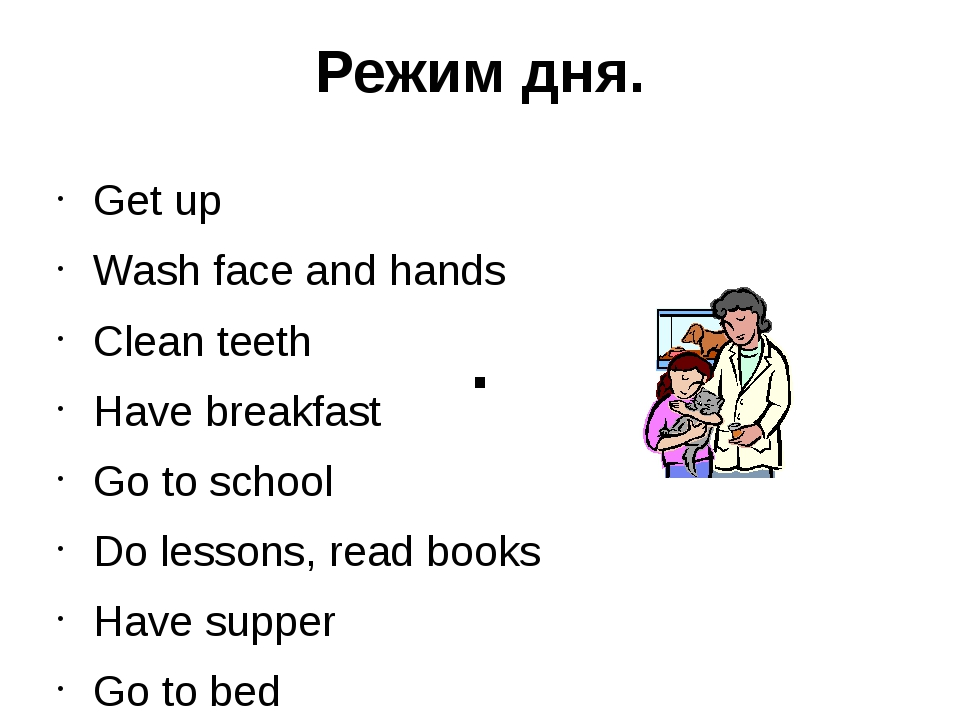 Режим дня. Get up Wash face and hands Clean teeth Have breakfast Go to school...