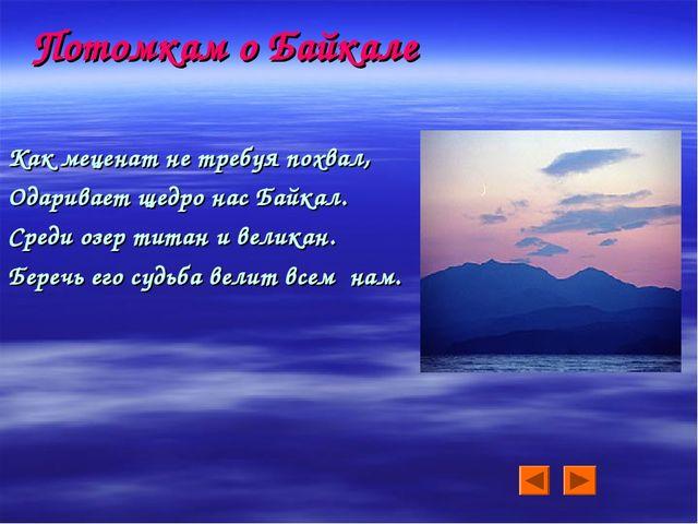 Потомкам о Байкале Как меценат не требуя похвал, Одаривает щедро нас Байкал....