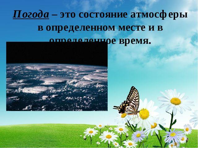 Погода – это состояние атмосферы в определенном месте и в определенное время.