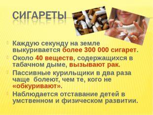 Каждую секунду на земле выкуривается более 300 000 сигарет. Около 40 веществ,