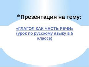 Презентация на тему: «ГЛАГОЛ КАК ЧАСТЬ РЕЧИ» (урок по русскому языку в 5 клас