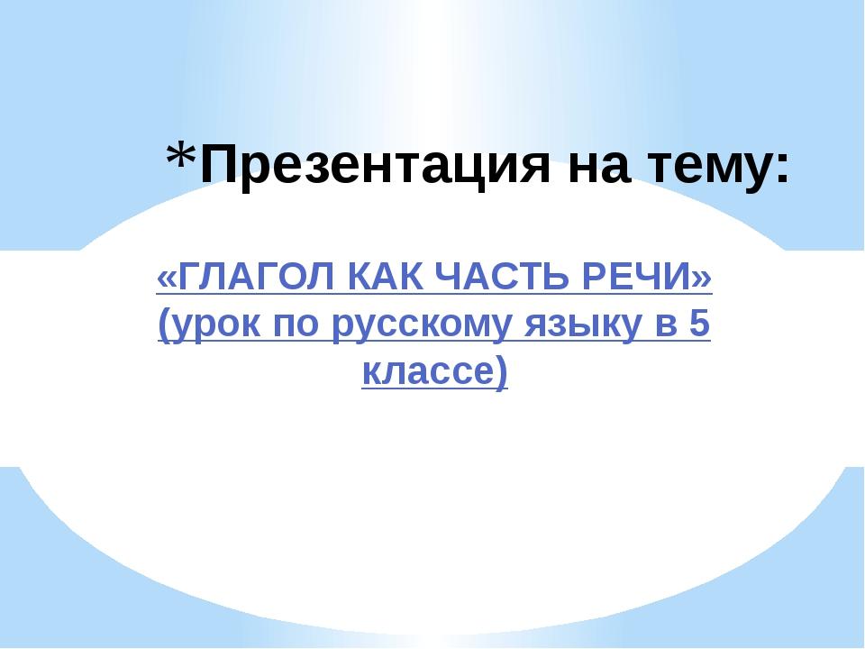 Презентация на тему: «ГЛАГОЛ КАК ЧАСТЬ РЕЧИ» (урок по русскому языку в 5 клас...