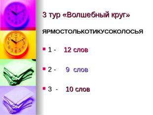 3 тур «Волшебный круг» ЯРМОСТОЛЬКОТИКУСОКОЛОСЬЯ 1 - 12 слов 2 - 9 слов 3 - 10