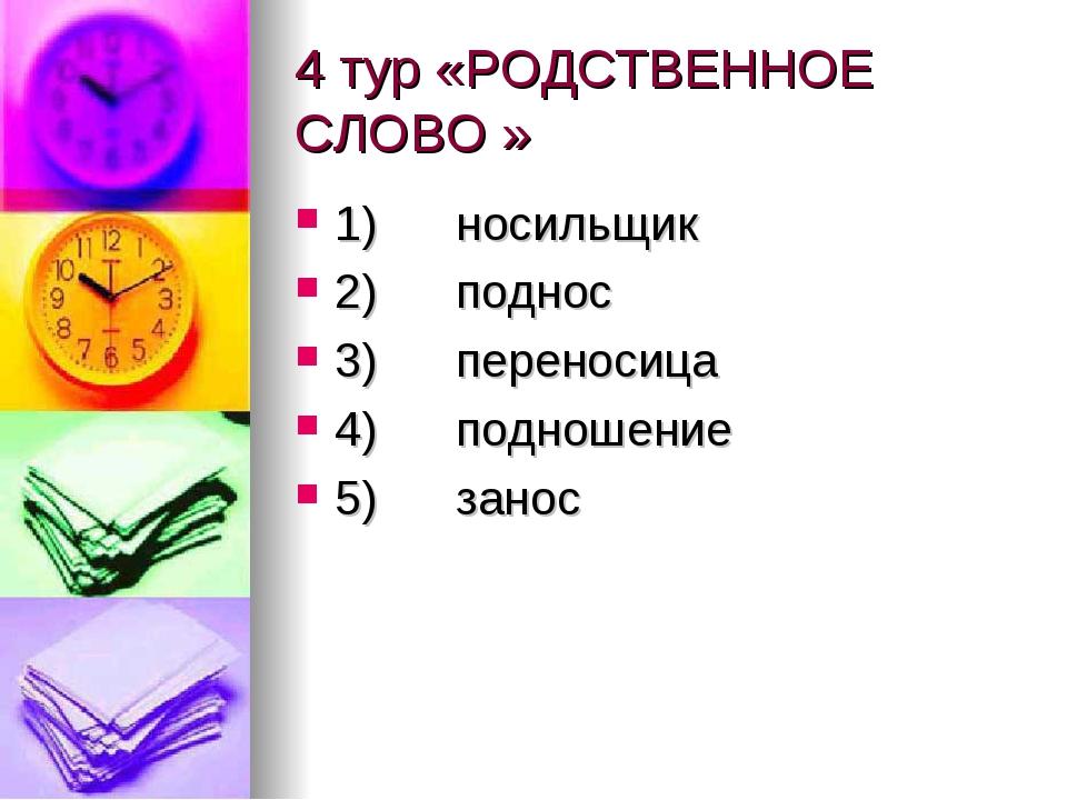 4 тур «РОДСТВЕННОЕ СЛОВО » 1) носильщик 2) поднос 3) переносиц...
