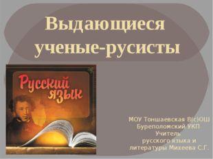 Выдающиеся ученые-русисты МОУ Тоншаевская В(с)ОШ Буреполомский УКП Учитель ру