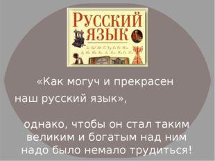 «Как могуч и прекрасен наш русский язык», однако, чтобы он стал таким велики
