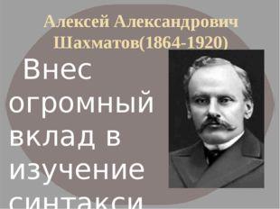 Алексей Александрович Шахматов(1864-1920) Внес огромный вклад в изучение син