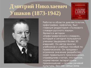 Дмитрий Николаевич Ушаков (1873-1942) Работал в области диалектологии, орфогр