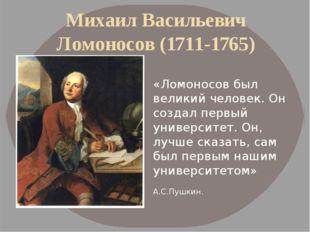 Михаил Васильевич Ломоносов (1711-1765) «Ломоносов был великий человек. Он со