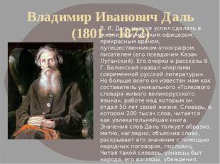 Владимир Иванович Даль (1801 – 1872) B. И. Даль многое успел сделать в жизни: