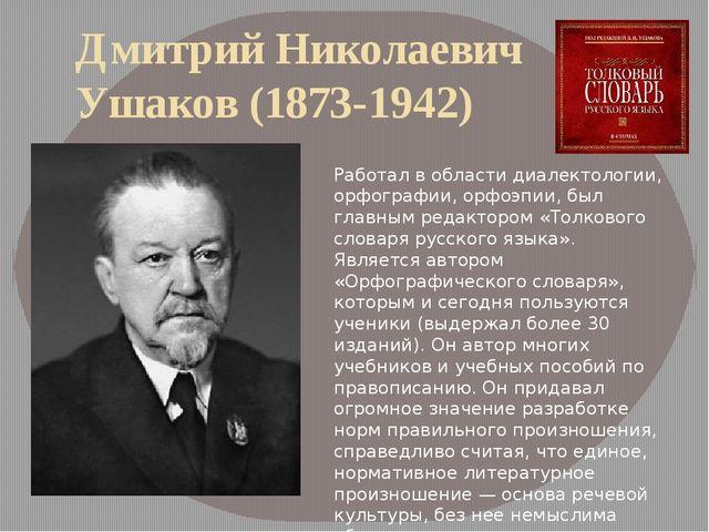 Дмитрий Николаевич Ушаков (1873-1942) Работал в области диалектологии, орфогр...