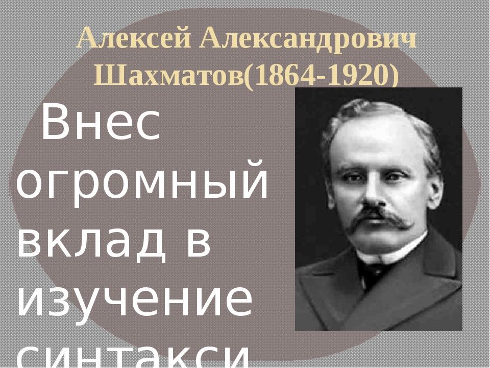 Алексей Александрович Шахматов(1864-1920) Внес огромный вклад в изучение син...