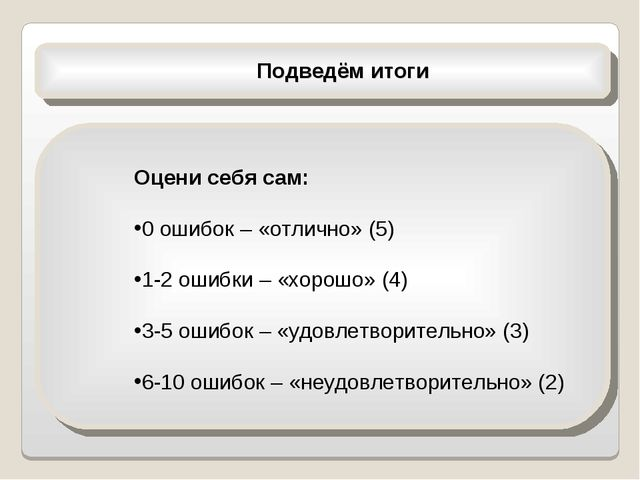 Подведём итоги Оцени себя сам: 0 ошибок – «отлично» (5) 1-2 ошибки – «хорошо...