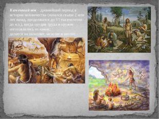 Каменный век – древнейший период в истории человечества (начался свыше 2 млн