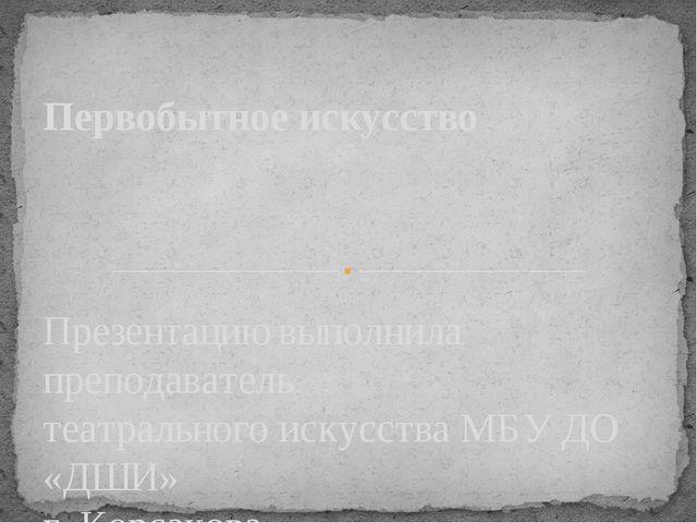Презентацию выполнила преподаватель театрального искусства МБУ ДО «ДШИ» г. Ко...