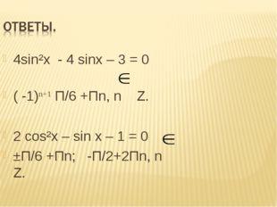 4sin²x - 4 sinx – 3 = 0 ( -1)n+1 П/6 +Пn, n Z. 2 сos²x – sin x – 1 = 0 ±П/6 +