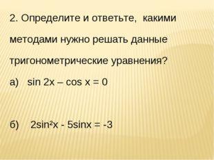 2. Определите и ответьте, какими методами нужно решать данные тригонометричес