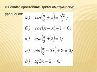 3.Решите простейшие тригонометрические уравнения:
