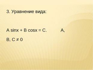 3. Уравнение вида: А sinx + B cosx = C. А, В, С ≠ 0 Применимы все методы.