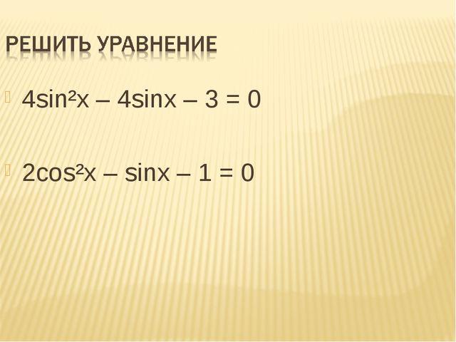 4sin²x – 4sinx – 3 = 0 2cos²x – sinx – 1 = 0