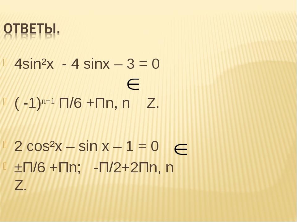 4sin²x - 4 sinx – 3 = 0 ( -1)n+1 П/6 +Пn, n Z. 2 сos²x – sin x – 1 = 0 ±П/6 +...